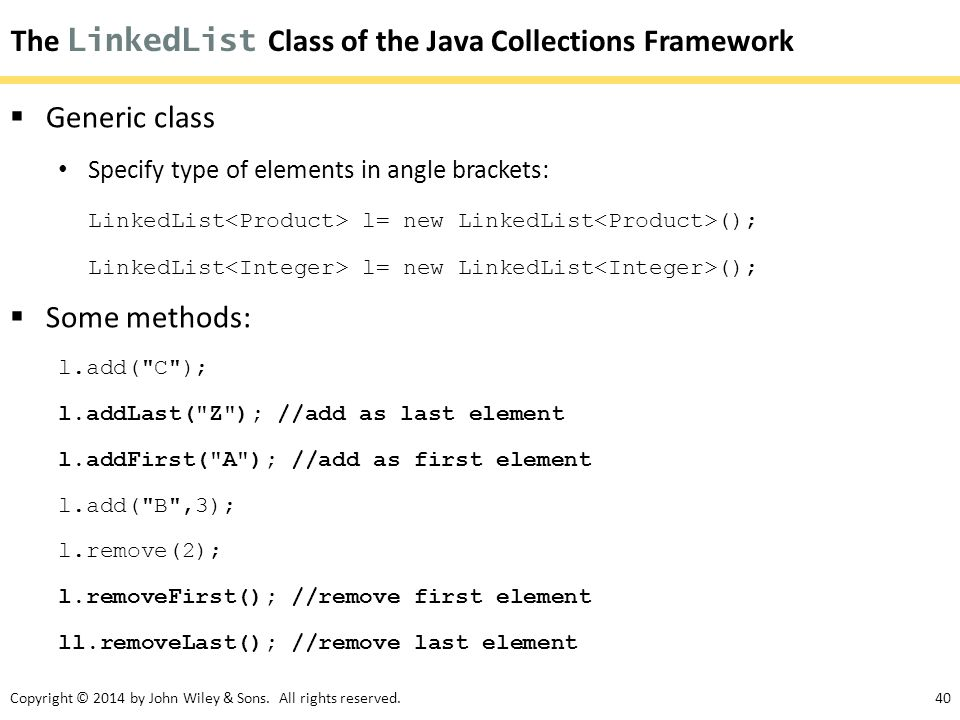 Copyright © 2014 by John Wiley & Sons. All rights reserved.40 The LinkedList Class of the Java Collections Framework  Generic class Specify type of e