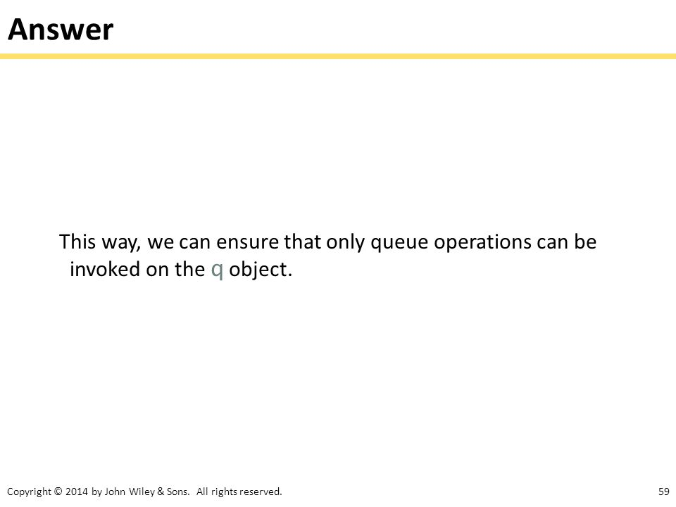 Copyright © 2014 by John Wiley & Sons. All rights reserved.59 Answer This way, we can ensure that only queue operations can be invoked on the q object