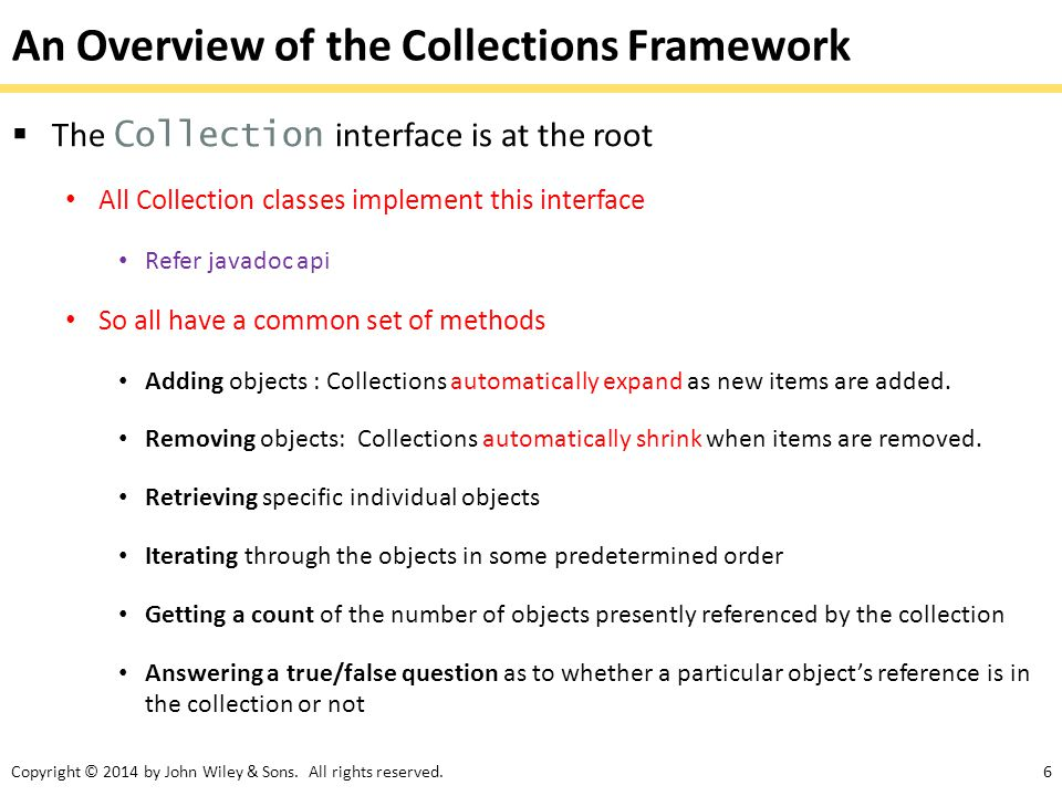 Copyright © 2014 by John Wiley & Sons. All rights reserved.6 An Overview of the Collections Framework  The Collection interface is at the root All Co