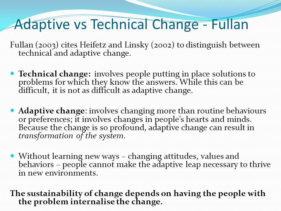 Adaptive vs Technical Change - Fullan Fullan (2003) cites Heifetz and Linsky (2002) to distinguish between technical and adaptive change.