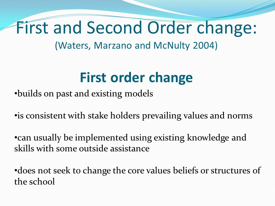 First and Second Order change: (Waters, Marzano and McNulty 2004) First order change builds on past and existing models is consistent with stake holde