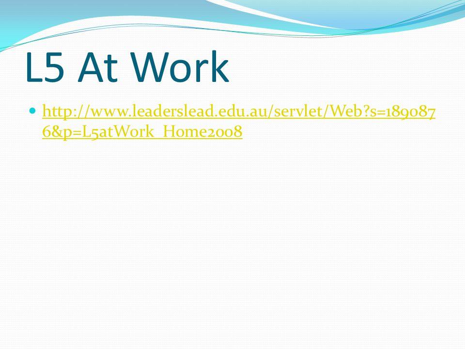 L5 At Work http://www.leaderslead.edu.au/servlet/Web?s=189087 6&p=L5atWork_Home2008 http://www.leaderslead.edu.au/servlet/Web?s=189087 6&p=L5atWork_Home2008