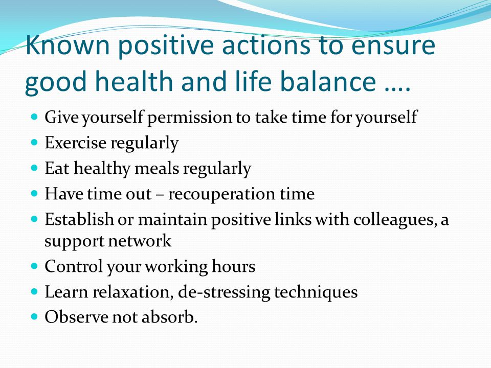 Known positive actions to ensure good health and life balance …. Give yourself permission to take time for yourself Exercise regularly Eat healthy mea