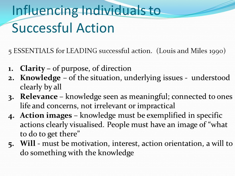 Influencing Individuals to Successful Action 5 ESSENTIALS for LEADING successful action. (Louis and Miles 1990) 1.Clarity – of purpose, of direction 2