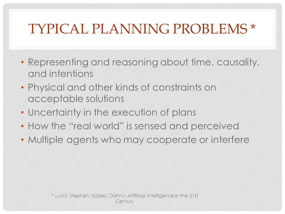 TYPICAL PLANNING PROBLEMS * Representing and reasoning about time, causality, and intentions Physical and other kinds of constraints on acceptable solutions Uncertainty in the execution of plans How the real world is sensed and perceived Multiple agents who may cooperate or interfere * Lucci, Stephen; Kopec, Danny: Artificial Intelligence in the 21st Century