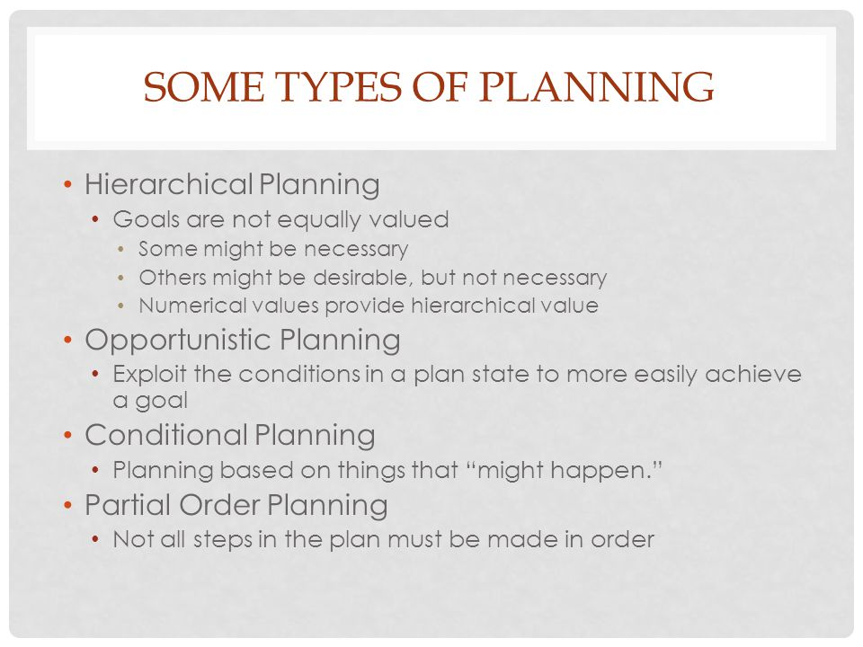 SOME TYPES OF PLANNING Hierarchical Planning Goals are not equally valued Some might be necessary Others might be desirable, but not necessary Numerical values provide hierarchical value Opportunistic Planning Exploit the conditions in a plan state to more easily achieve a goal Conditional Planning Planning based on things that might happen. Partial Order Planning Not all steps in the plan must be made in order
