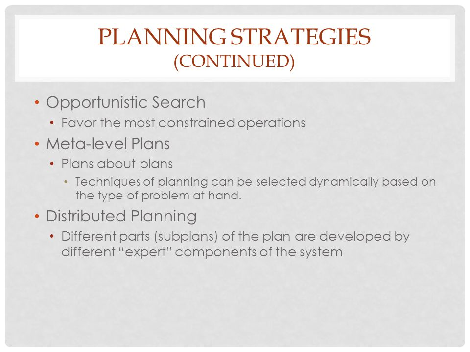 PLANNING STRATEGIES (CONTINUED) Opportunistic Search Favor the most constrained operations Meta-level Plans Plans about plans Techniques of planning can be selected dynamically based on the type of problem at hand.