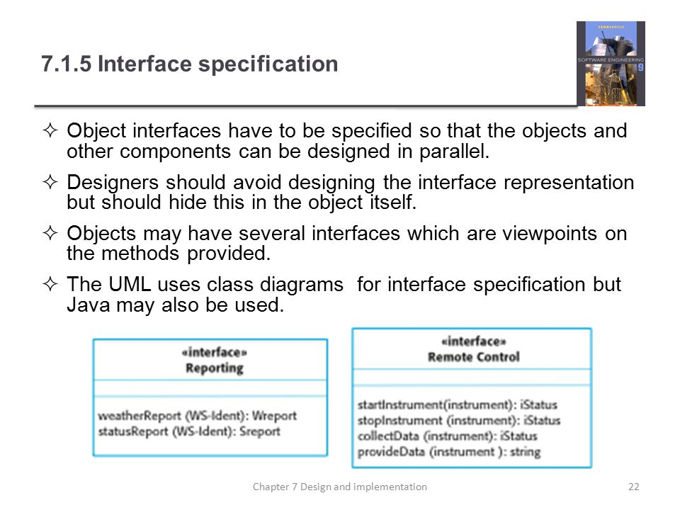 7.1.5 Interface specification  Object interfaces have to be specified so that the objects and other components can be designed in parallel.