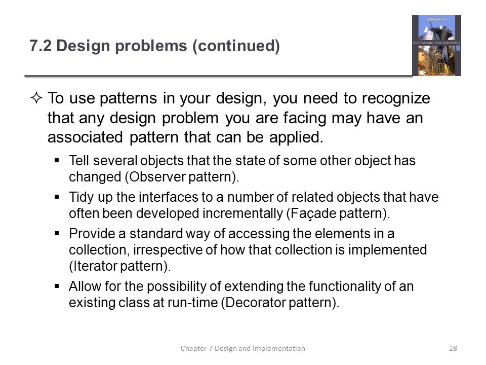 7.2 Design problems (continued)  To use patterns in your design, you need to recognize that any design problem you are facing may have an associated pattern that can be applied.