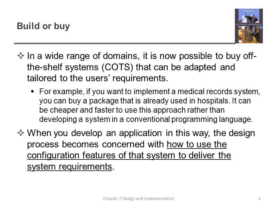 Build or buy  In a wide range of domains, it is now possible to buy off- the-shelf systems (COTS) that can be adapted and tailored to the users' requirements.