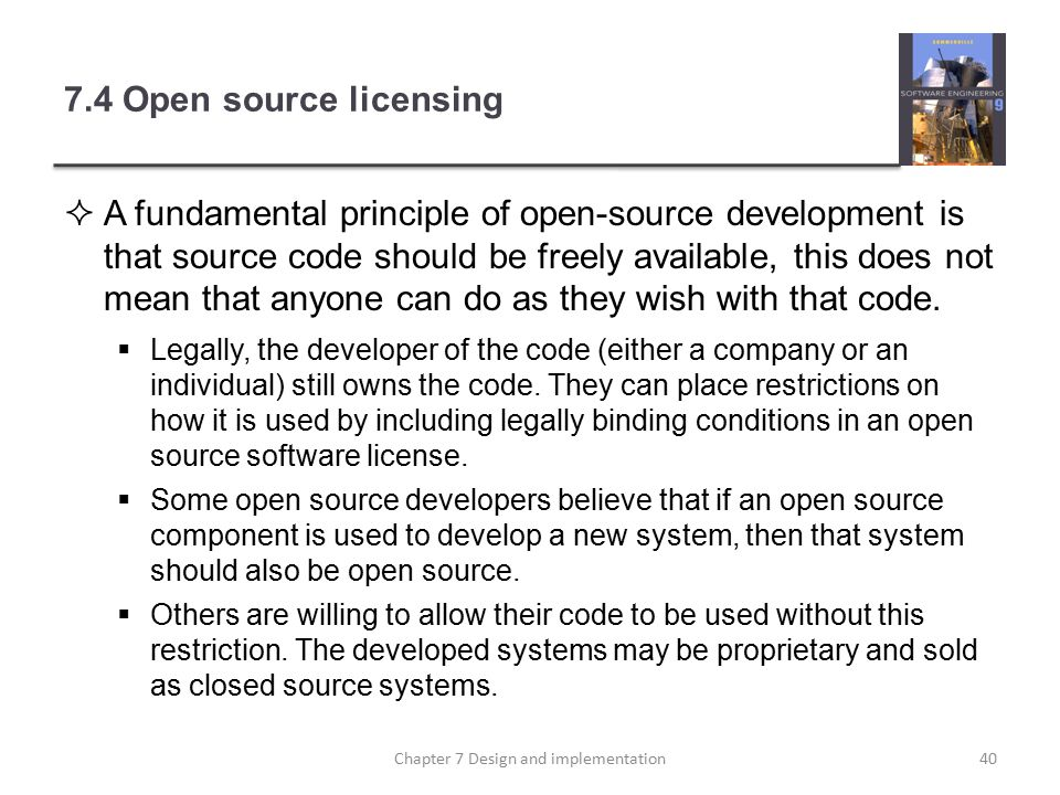 7.4 Open source licensing  A fundamental principle of open-source development is that source code should be freely available, this does not mean that anyone can do as they wish with that code.
