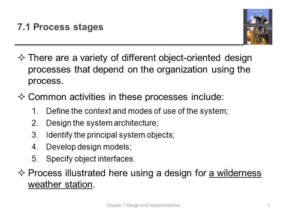 7.1 Process stages  There are a variety of different object-oriented design processes that depend on the organization using the process.