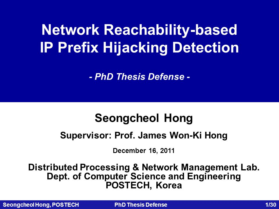 Seongcheol Hong, POSTECHPhD Thesis Defense 12/30 Network Reachability Examination  IP prefix hijacking is an attack which influences the network reachability  We have developed network fingerprinting techniques for network reachability examination  Network fingerprinting is active or passive collection of characteristics from a target network (AS level) Network fingerprint should be unique to distinguish a certain network A A B B Fingerprint A Fingerprint B A = B if and only if Fingerprint A = Fingerprint B