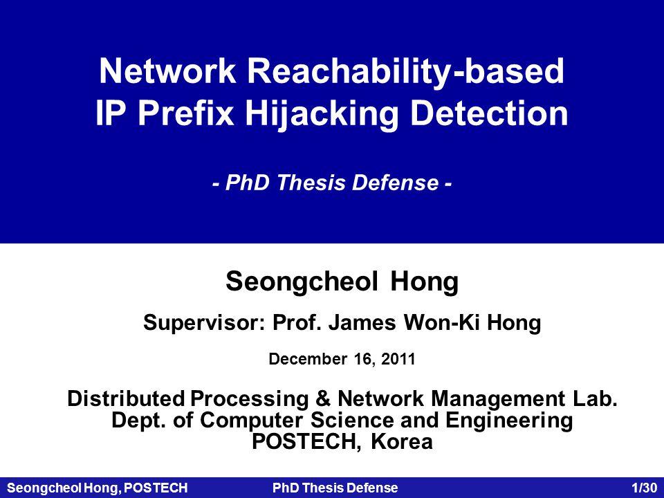 Seongcheol Hong, POSTECHPhD Thesis Defense 1/30 Network Reachability-based IP Prefix Hijacking Detection - PhD Thesis Defense - Seongcheol Hong Supervisor: Prof.