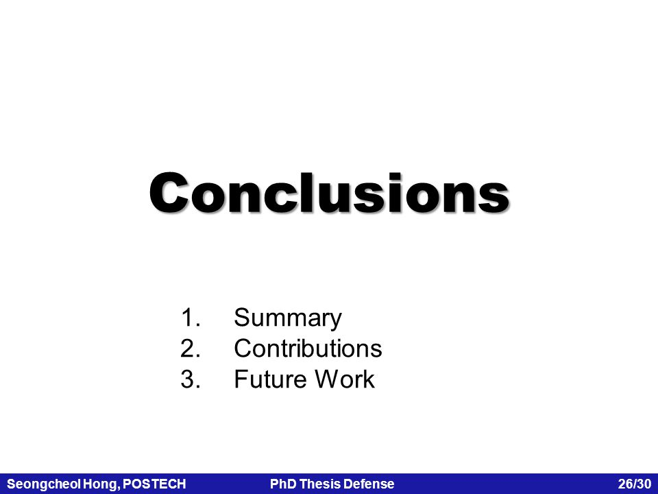 Seongcheol Hong, POSTECHPhD Thesis Defense 26/30 1.Summary 2.Contributions 3.Future Work Conclusions