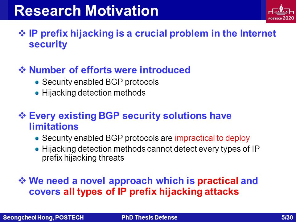 Seongcheol Hong, POSTECHPhD Thesis Defense 6/30 Research Goals  Target approach Security enabled BGP protocol IP prefix hijacking detection method  Developing a new approach which is practical and detects all types of IP prefix hijacking  IP hijacking detection system does not require cooperation of ASes and does not have to be located in a specific monitoring point  Proposed approach should be validated in simulated environments using real network data