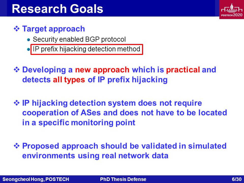 Seongcheol Hong, POSTECHPhD Thesis Defense 6/30 Research Goals  Target approach Security enabled BGP protocol IP prefix hijacking detection method  Developing a new approach which is practical and detects all types of IP prefix hijacking  IP hijacking detection system does not require cooperation of ASes and does not have to be located in a specific monitoring point  Proposed approach should be validated in simulated environments using real network data