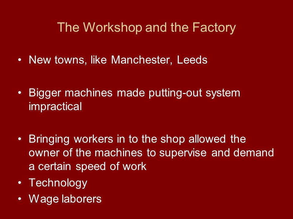 The Workshop and the Factory New towns, like Manchester, Leeds Bigger machines made putting-out system impractical Bringing workers in to the shop all