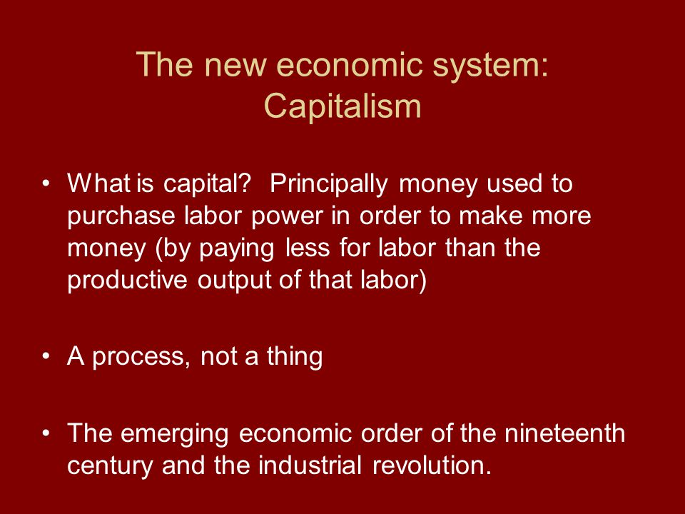 The new economic system: Capitalism What is capital? Principally money used to purchase labor power in order to make more money (by paying less for la