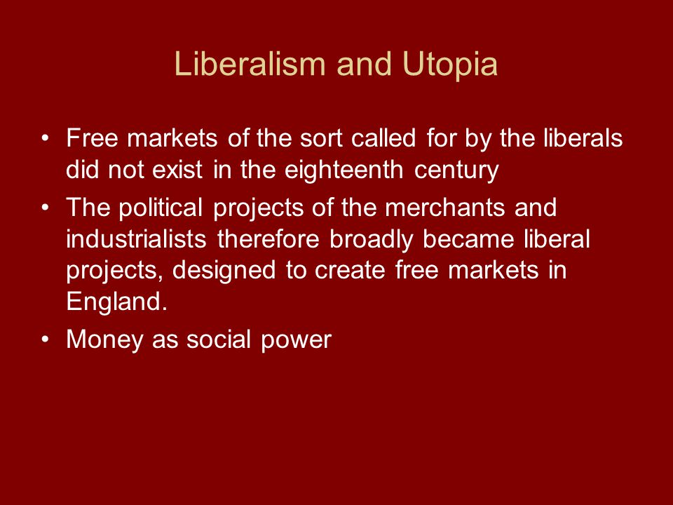 Liberalism and Utopia Free markets of the sort called for by the liberals did not exist in the eighteenth century The political projects of the mercha