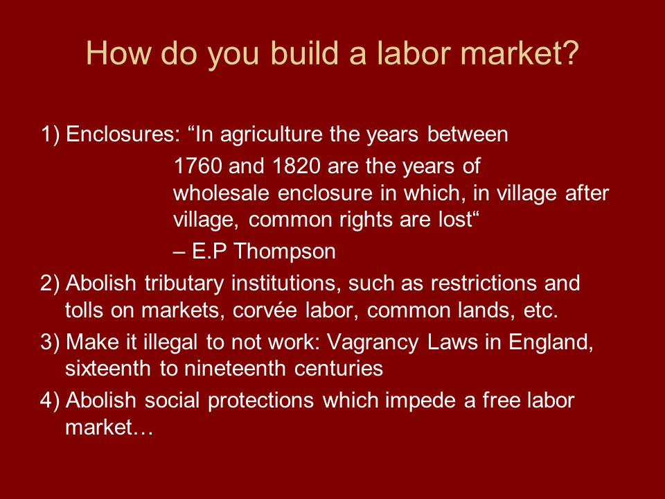 "How do you build a labor market? 1) Enclosures: ""In agriculture the years between 1760 and 1820 are the years of wholesale enclosure in which, in vill"