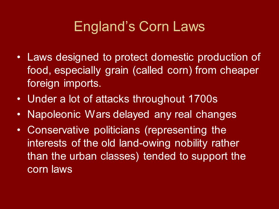 England's Corn Laws Laws designed to protect domestic production of food, especially grain (called corn) from cheaper foreign imports. Under a lot of