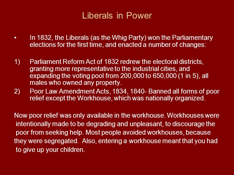 Liberals in Power In 1832, the Liberals (as the Whig Party) won the Parliamentary elections for the first time, and enacted a number of changes: 1)Par