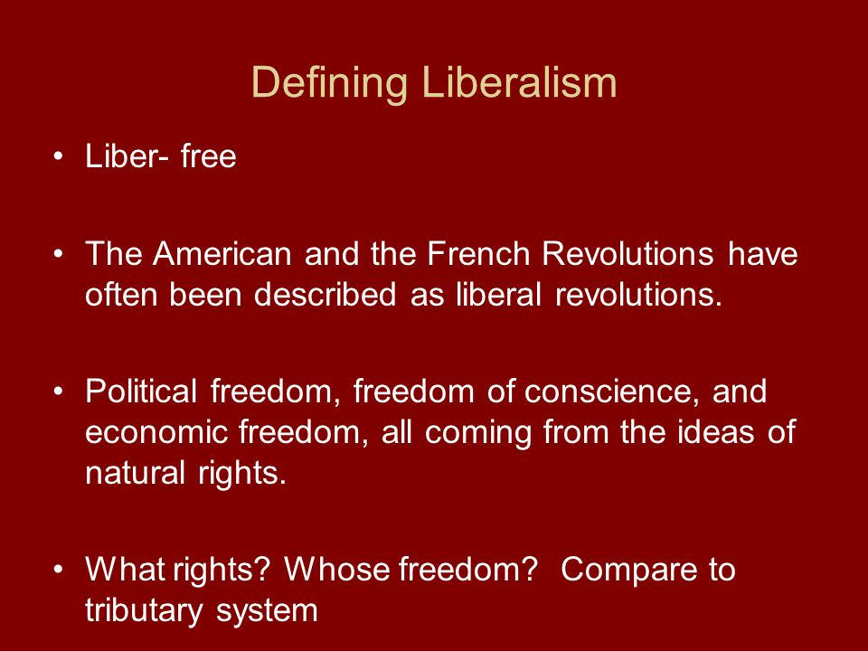 Defining Liberalism Liber- free The American and the French Revolutions have often been described as liberal revolutions. Political freedom, freedom o
