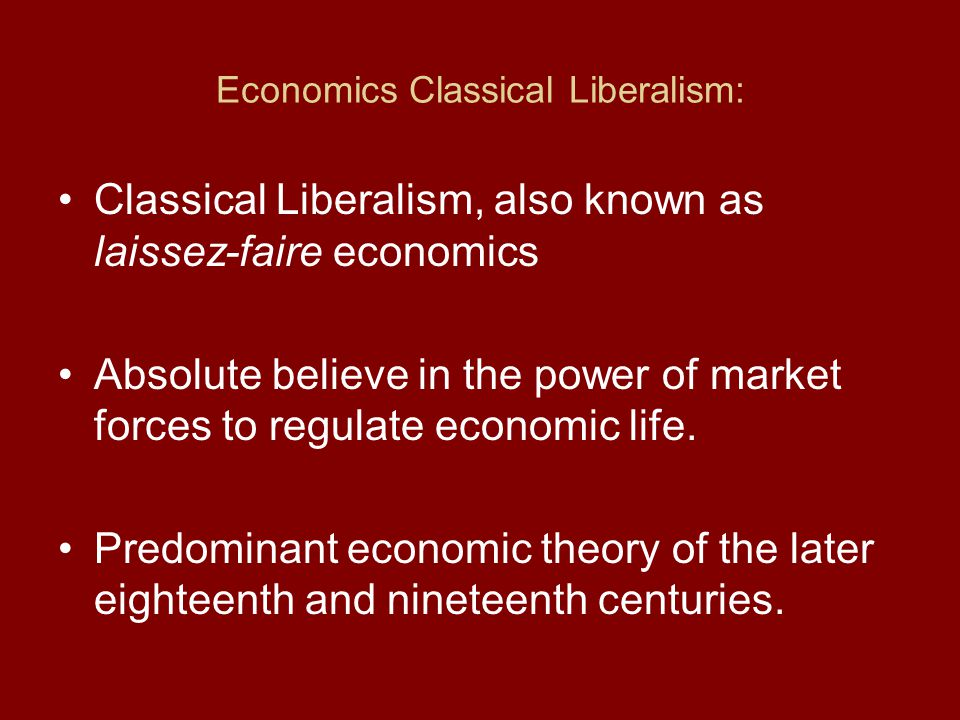 Economics Classical Liberalism: Classical Liberalism, also known as laissez-faire economics Absolute believe in the power of market forces to regulate