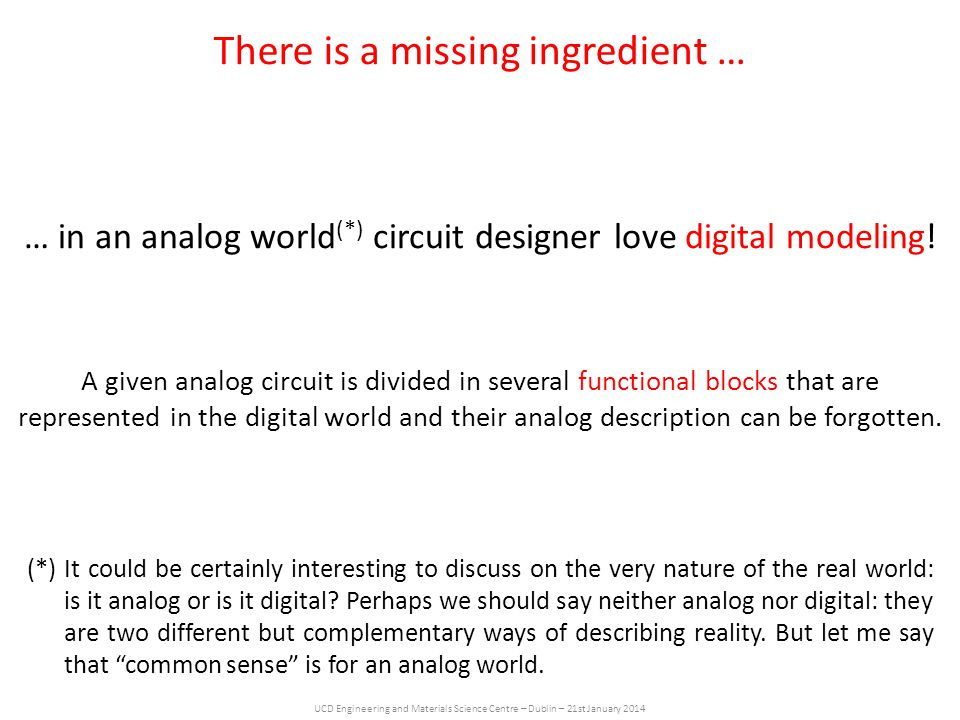 UCD Engineering and Materials Science Centre – Dublin – 21st January 2014 … in an analog world (*) circuit designer love digital modeling.