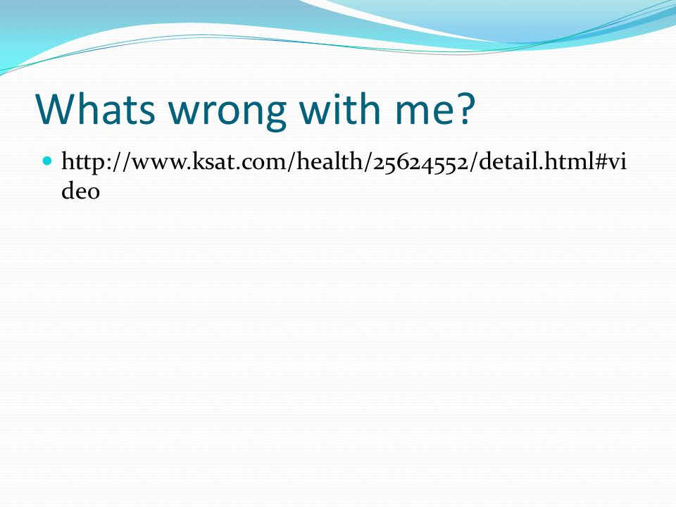 Whats wrong with me? http://www.ksat.com/health/25624552/detail.html#vi deo