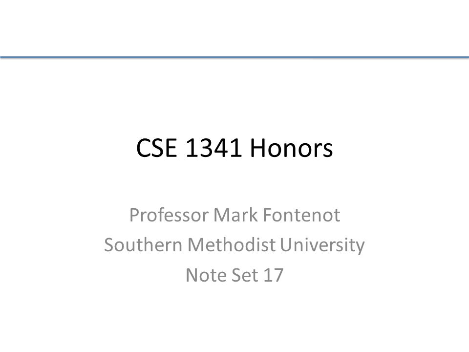 CSE 1341 Honors Professor Mark Fontenot Southern Methodist University Note Set 17