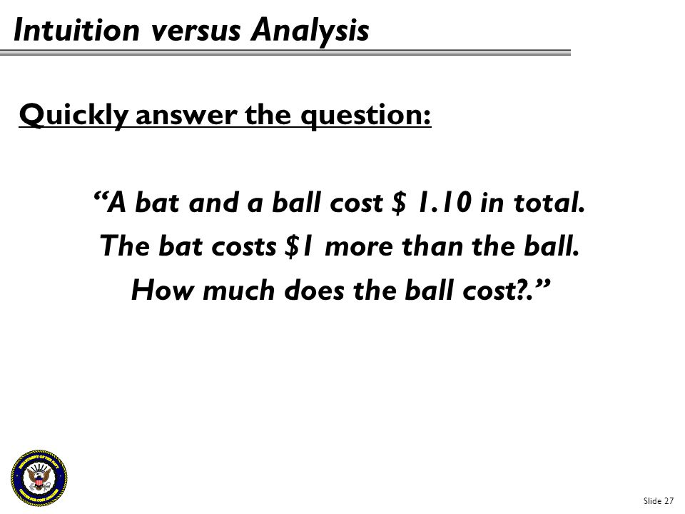 """Intuition versus Analysis Quickly answer the question: """"A bat and a ball cost $ 1.10 in total. The bat costs $1 more than the ball. How much does the"""
