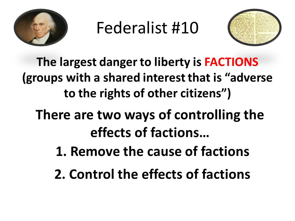 Federalist #10 The largest danger to liberty is FACTIONS (groups with a shared interest that is adverse to the rights of other citizens ) There are two ways of controlling the effects of factions… 1.Remove the cause of factions 2.