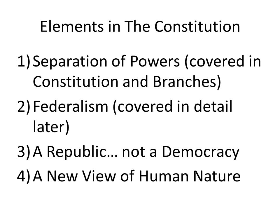 Elements in The Constitution 1)Separation of Powers (covered in Constitution and Branches) 2)Federalism (covered in detail later) 3)A Republic… not a Democracy 4)A New View of Human Nature