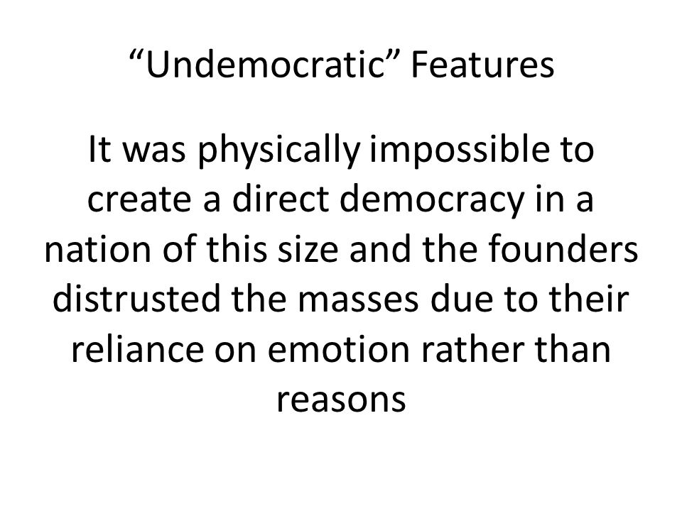 Undemocratic Features It was physically impossible to create a direct democracy in a nation of this size and the founders distrusted the masses due to their reliance on emotion rather than reasons
