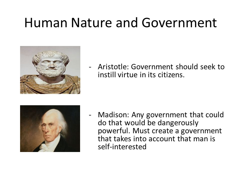 Human Nature and Government -Aristotle: Government should seek to instill virtue in its citizens.