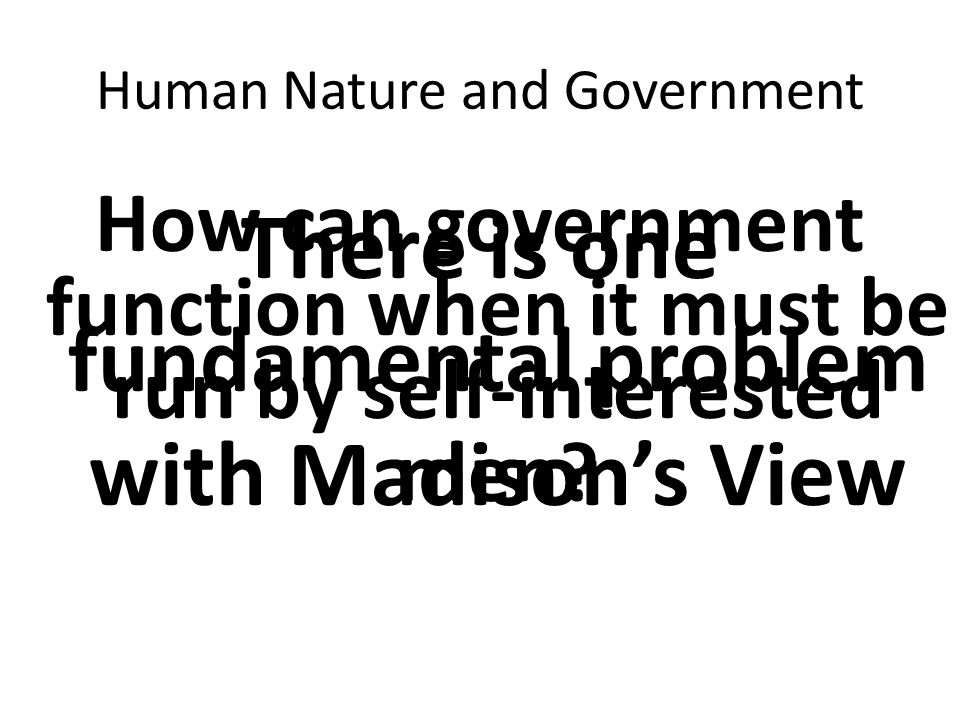 Human Nature and Government There is one fundamental problem with Madison's View How can government function when it must be run by self-interested men