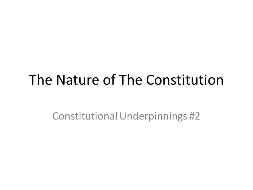 The Nature of The Constitution Constitutional Underpinnings #2
