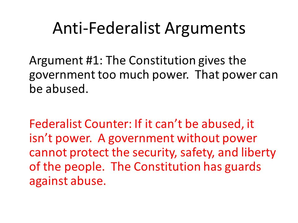 Anti-Federalist Arguments Argument #1: The Constitution gives the government too much power.
