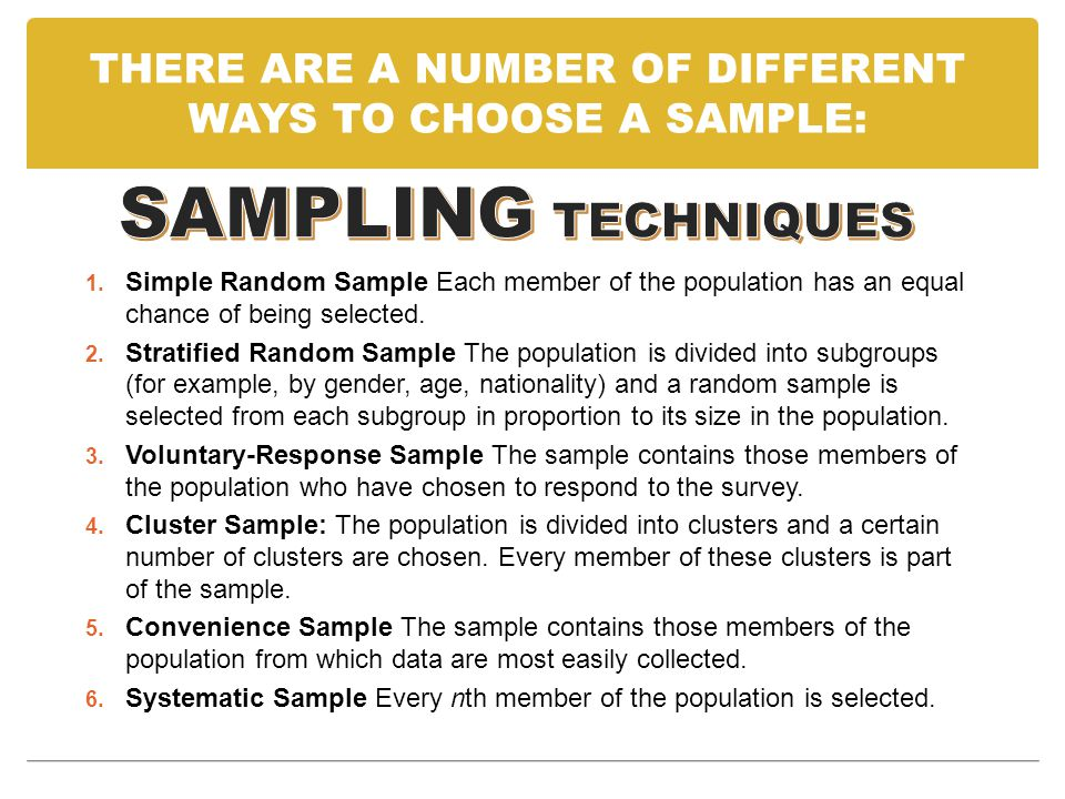 THERE ARE A NUMBER OF DIFFERENT WAYS TO CHOOSE A SAMPLE: 1. Simple Random Sample Each member of the population has an equal chance of being selected.