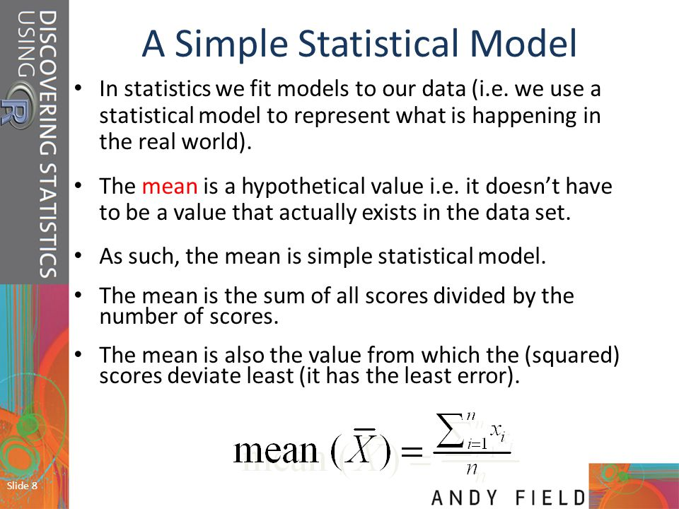 Slide 9 Collect some data: 1, 3, 4, 3, 2 Add them up: Divide by the number of scores, n: For example, if we took five statistics lecturers and measured the number of friends that they had, we might find the following data: 1, 2, 3, 3 and 4.