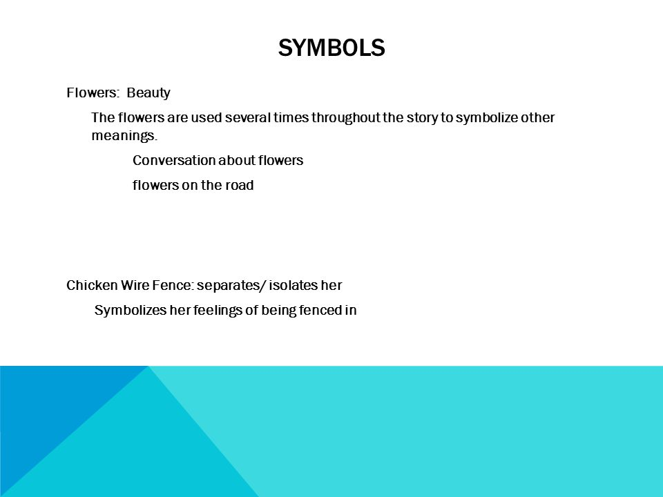 SYMBOLS Flowers: Beauty The flowers are used several times throughout the story to symbolize other meanings.