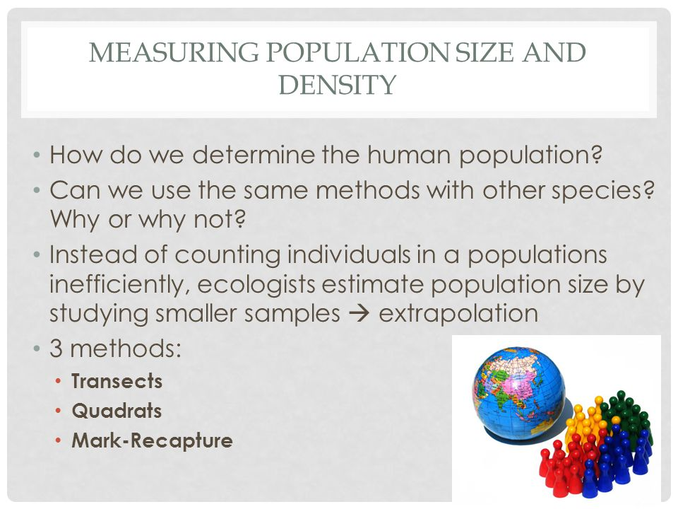 MEASURING POPULATION SIZE AND DENSITY How do we determine the human population? Can we use the same methods with other species? Why or why not? Instea