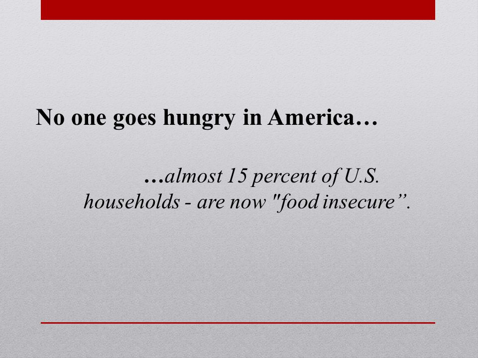 No one goes hungry in America… …almost 15 percent of U.S. households - are now food insecure .