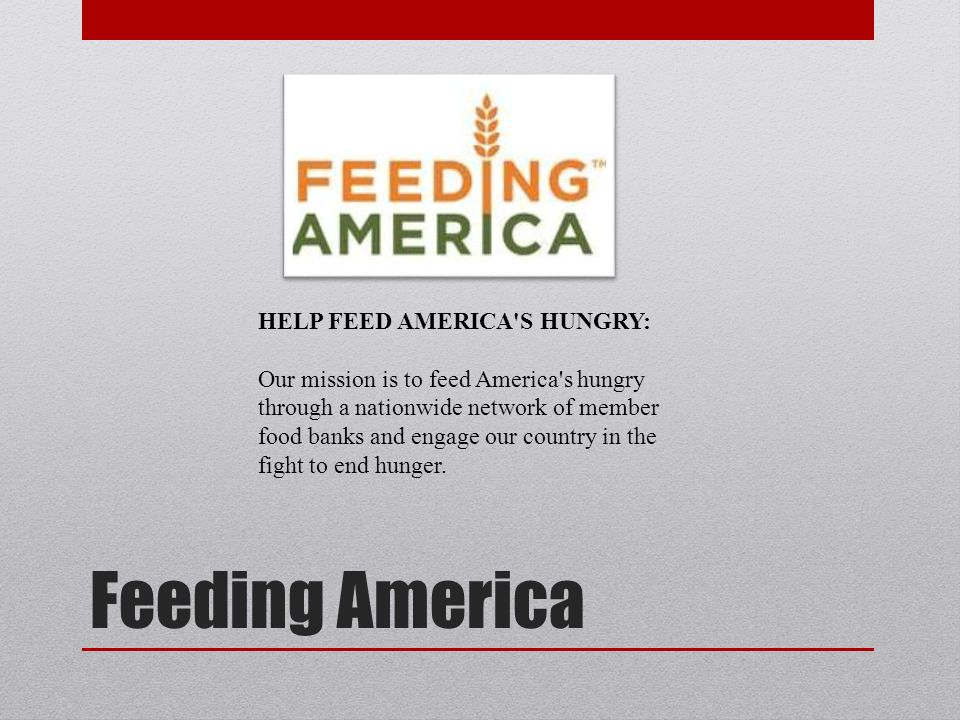 Feeding America HELP FEED AMERICA S HUNGRY: Our mission is to feed America s hungry through a nationwide network of member food banks and engage our country in the fight to end hunger.