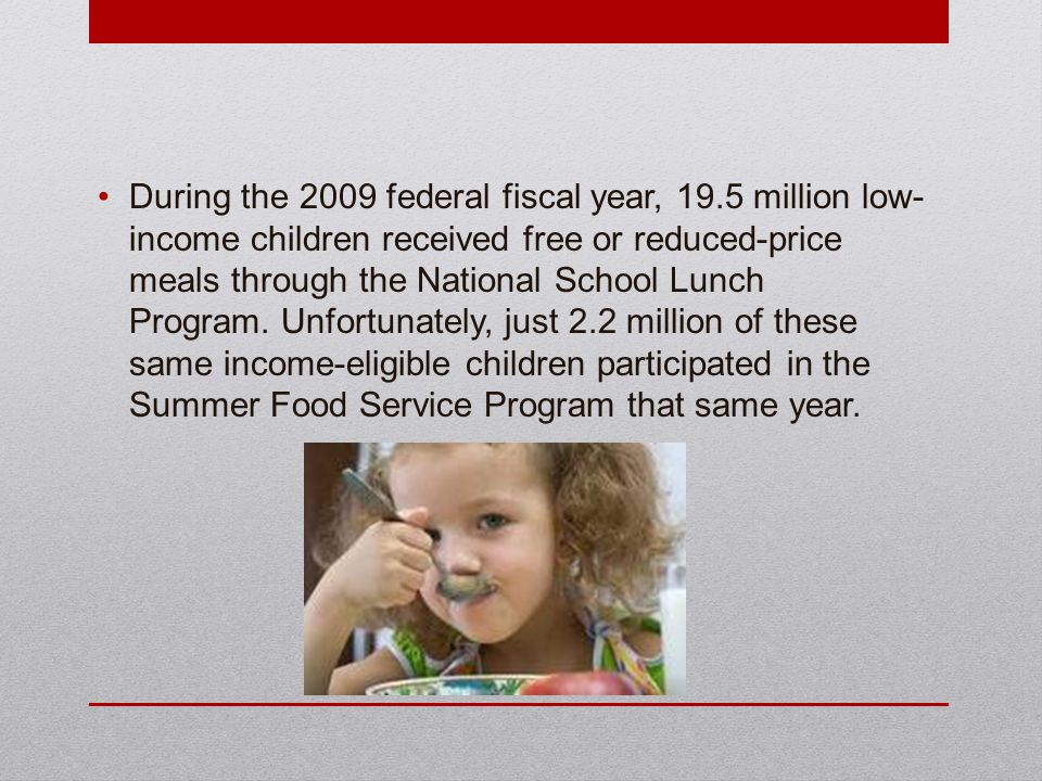 During the 2009 federal fiscal year, 19.5 million low- income children received free or reduced-price meals through the National School Lunch Program.