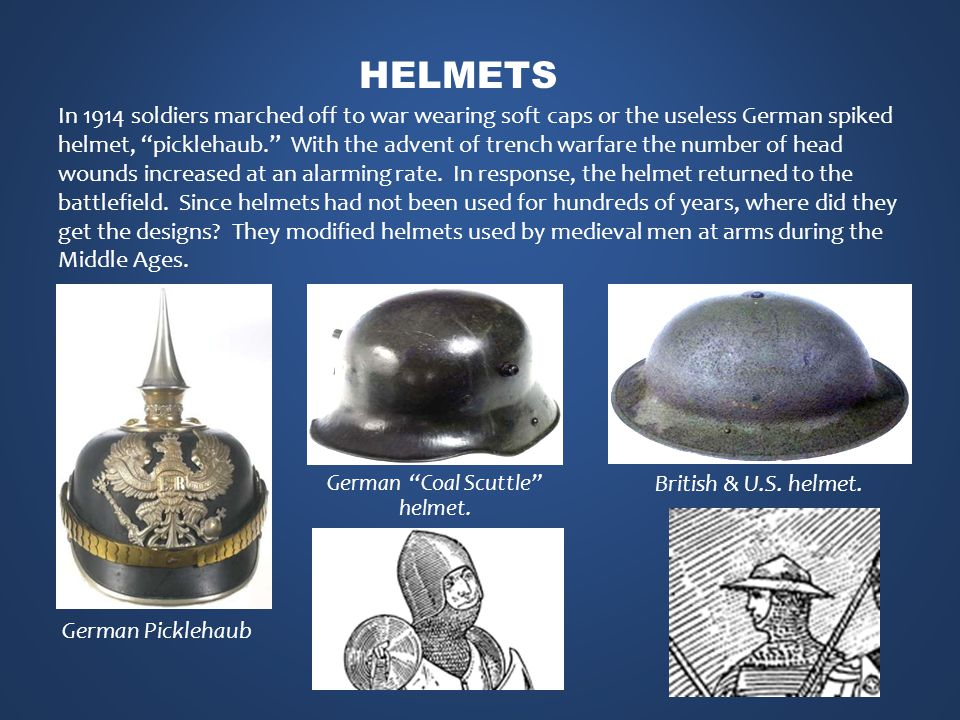 German Picklehaub In 1914 soldiers marched off to war wearing soft caps or the useless German spiked helmet, picklehaub. With the advent of trench warfare the number of head wounds increased at an alarming rate.
