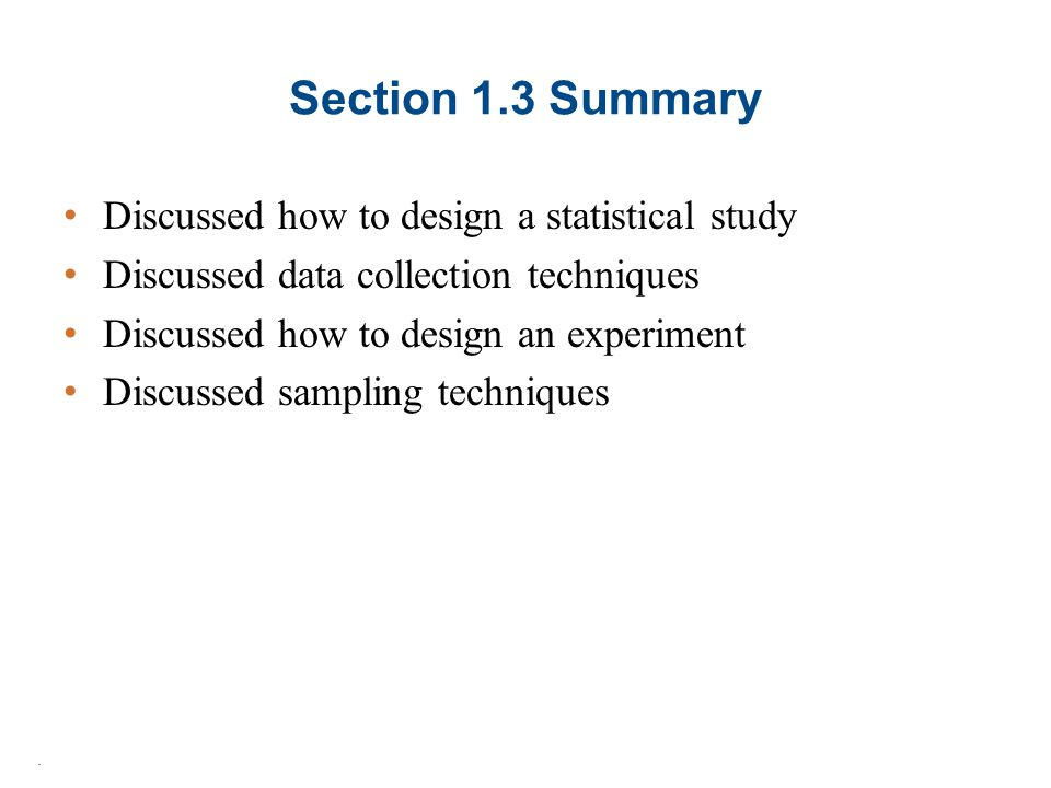 Section 1.3 Summary Discussed how to design a statistical study Discussed data collection techniques Discussed how to design an experiment Discussed sampling techniques.