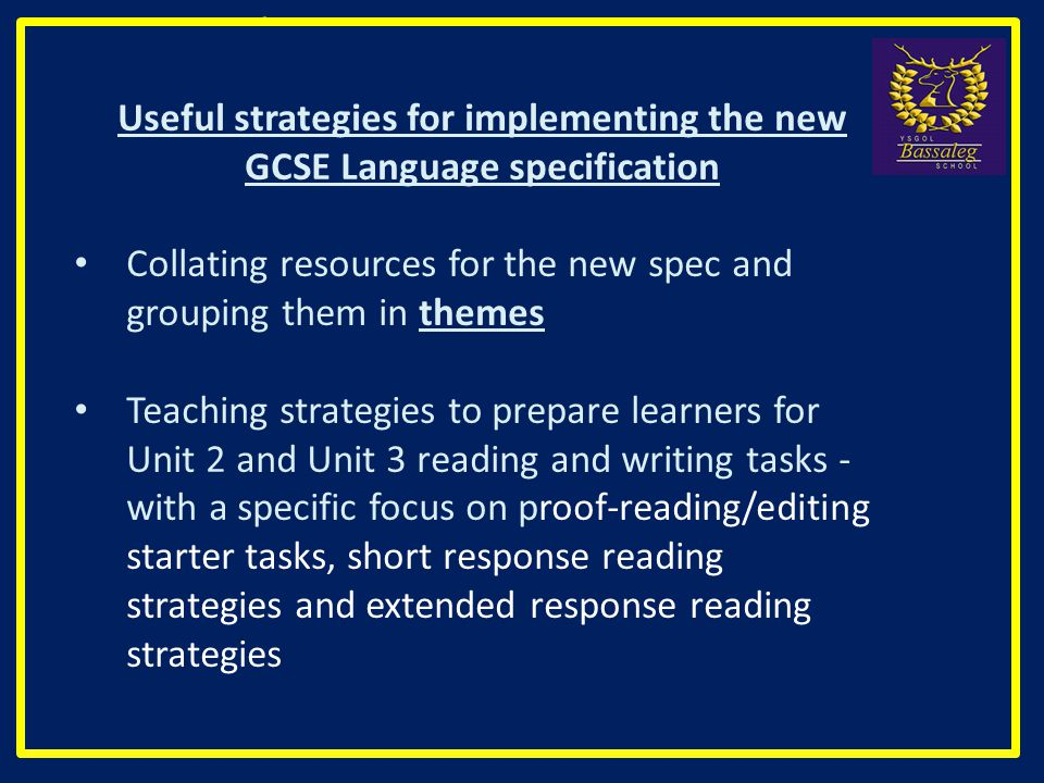 Useful strategies for implementing the new GCSE Language specification Collating resources for the new spec and grouping them in themes Teaching strategies to prepare learners for Unit 2 and Unit 3 reading and writing tasks - with a specific focus on proof-reading/editing starter tasks, short response reading strategies and extended response reading strategies